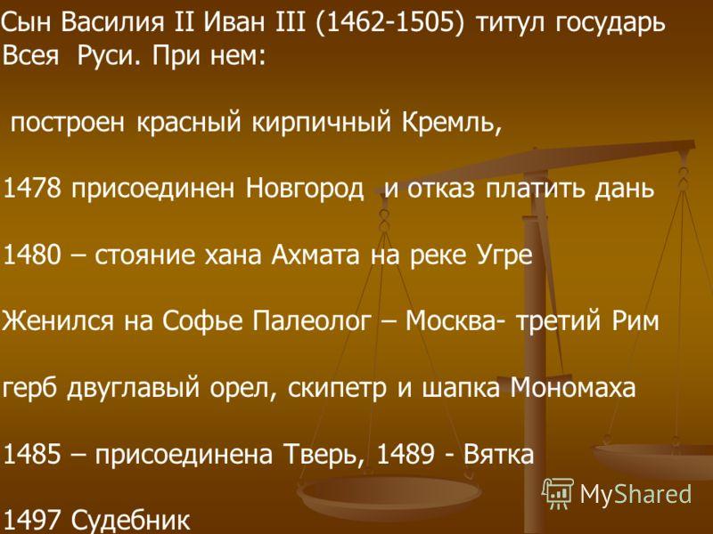 Сын Василия II Иван III (1462-1505) титул государь Всея Руси. При нем: построен красный кирпичный Кремль, 1478 присоединен Новгород и отказ платить дань 1480 – стояние хана Ахмата на реке Угре Женился на Софье Палеолог – Москва- третий Рим герб двугл
