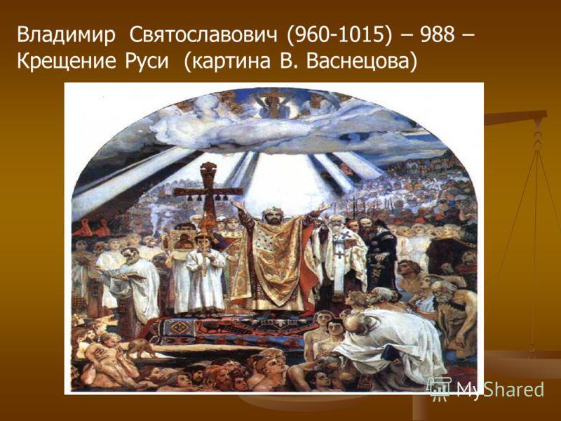 Владимир Святославович (960-1015) – 988 – Крещение Руси (картина В. Васнецова)