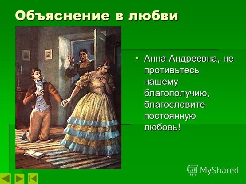 Объяснение в любви Анна Андреевна, не противьтесь нашему благополучию, благословите постоянную любовь! Анна Андреевна, не противьтесь нашему благополучию, благословите постоянную любовь!