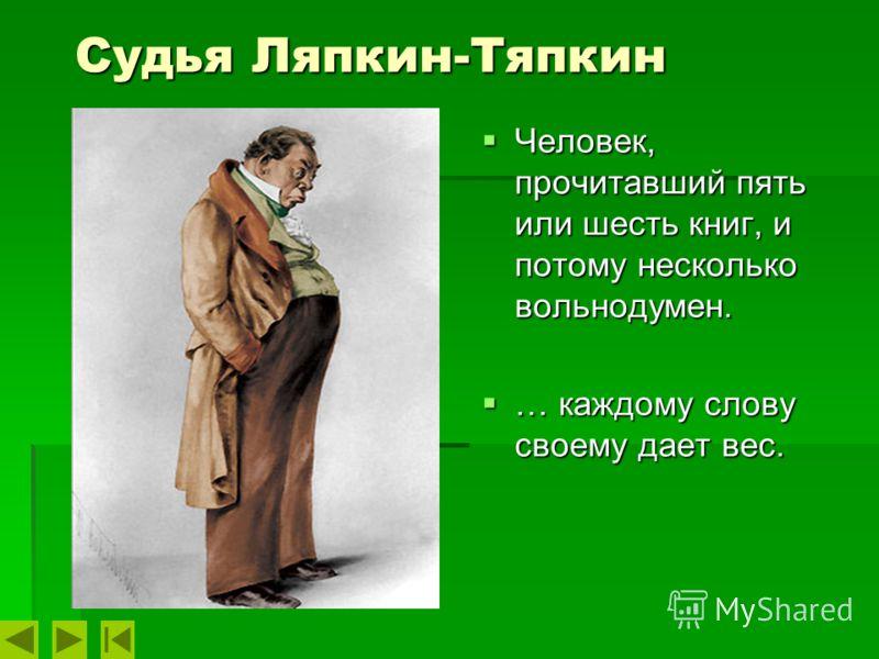 Судья Ляпкин-Тяпкин Человек, прочитавший пять или шесть книг, и потому несколько вольнодумен. Человек, прочитавший пять или шесть книг, и потому несколько вольнодумен. … каждому слову своему дает вес. … каждому слову своему дает вес.