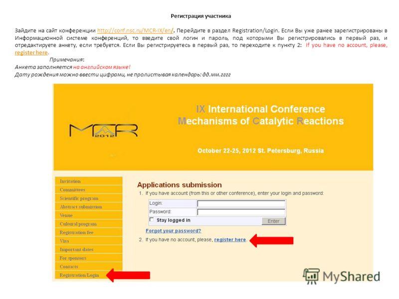 Регистрация участника Зайдите на сайт конференции http://conf.nsc.ru/MCR-IX/en/. Перейдите в раздел Registration/Login. Если Вы уже ранее зарегистрированы в Информационной системе конференций, то введите свой логин и пароль, под которыми Вы регистрир