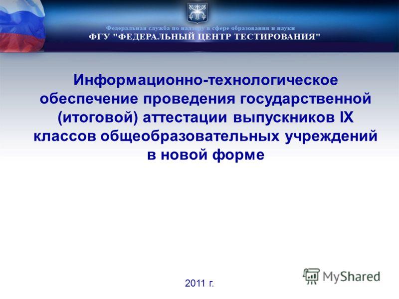 Информационно-технологическое обеспечение проведения государственной (итоговой) аттестации выпускников IX классов общеобразовательных учреждений в новой форме 2011 г.