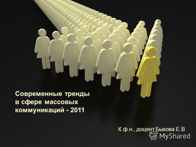 Современные тренды в сфере массовых коммуникаций - 2011 К.ф.н., доцент Быкова Е.В.