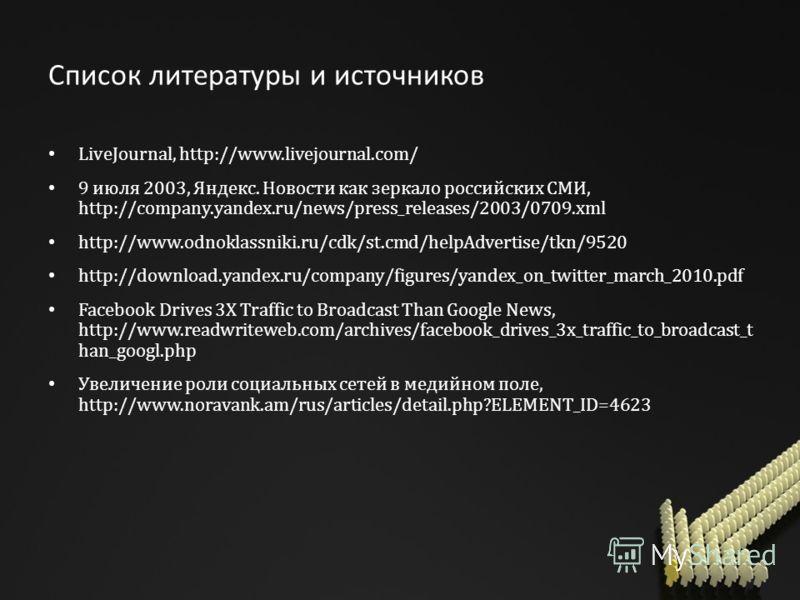 Список литературы и источников LiveJournal, http://www.livejournal.com/ 9 июля 2003, Яндекс. Новости как зеркало российских СМИ, http://company.yandex.ru/news/press_releases/2003/0709.xml http://www.odnoklassniki.ru/cdk/st.cmd/helpAdvertise/tkn/9520