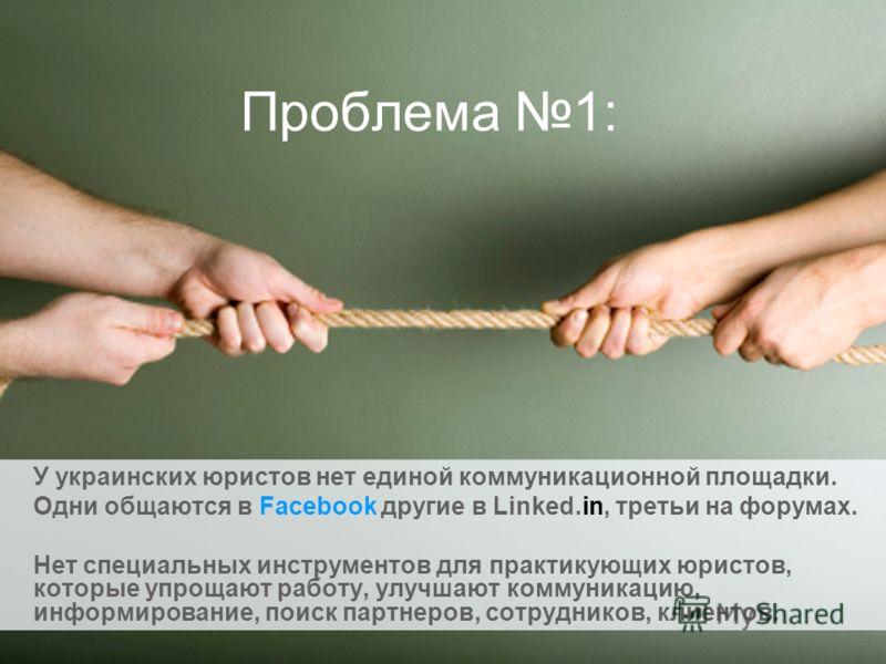 Проблема 1: У украинских юристов нет единой коммуникационной площадки. Одни общаются в Facebook другие в Linked.in, третьи на форумах. Нет специальных инструментов для практикующих юристов, которые упрощают работу, улучшают коммуникацию, информирован