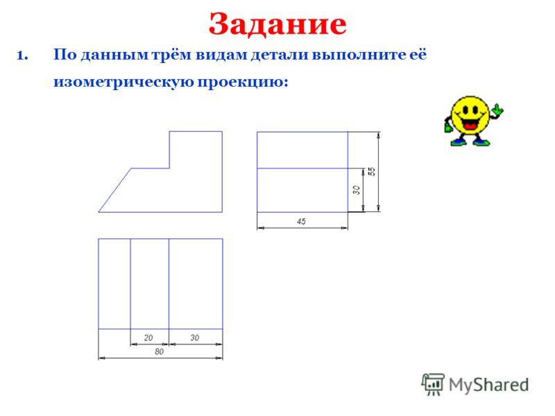 Задание 1.По данным трём видам детали выполните её изометрическую проекцию: