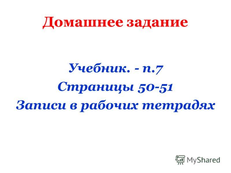 Домашнее задание Учебник. - п.7 Страницы 50-51 Записи в рабочих тетрадях