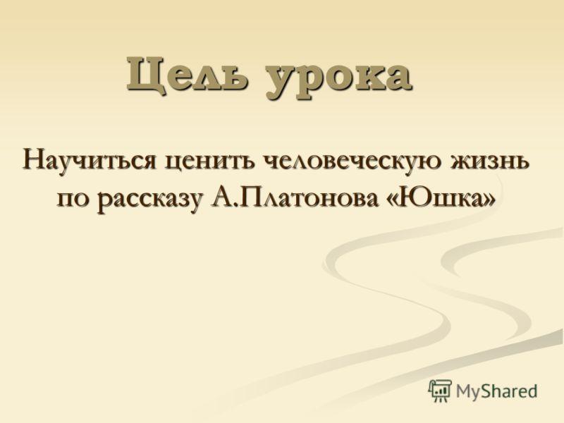 Цель урока Научиться ценить человеческую жизнь по рассказу А.Платонова «Юшка»