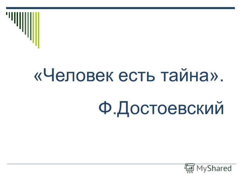«Человек есть тайна». Ф.Достоевский