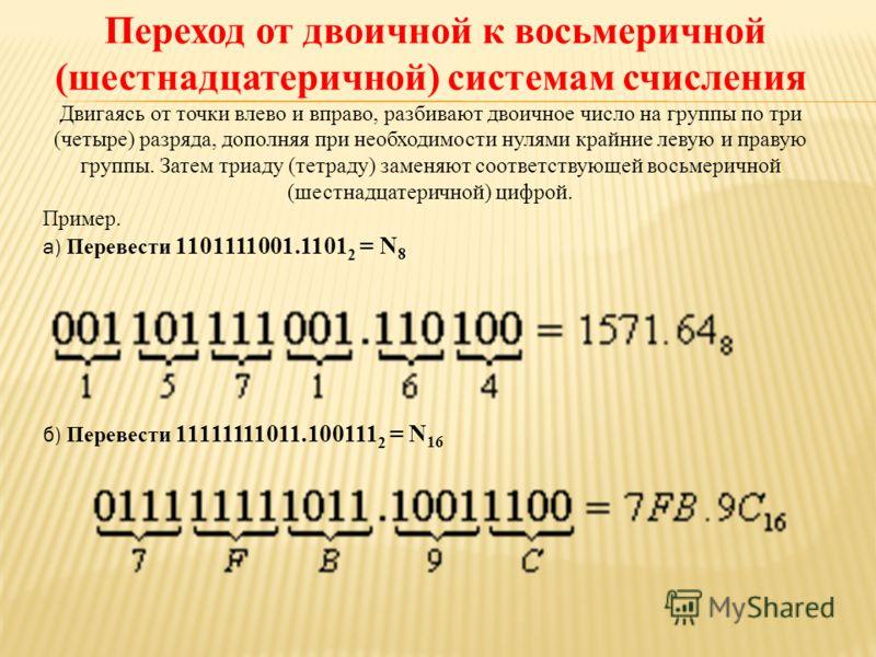 Переход от двоичной к восьмеричной (шестнадцатеричной) системам счисления Двигаясь от точки влево и вправо, разбивают двоичное число на группы по три (четыре) разряда, дополняя при необходимости нулями крайние левую и правую группы. Затем триаду (тет
