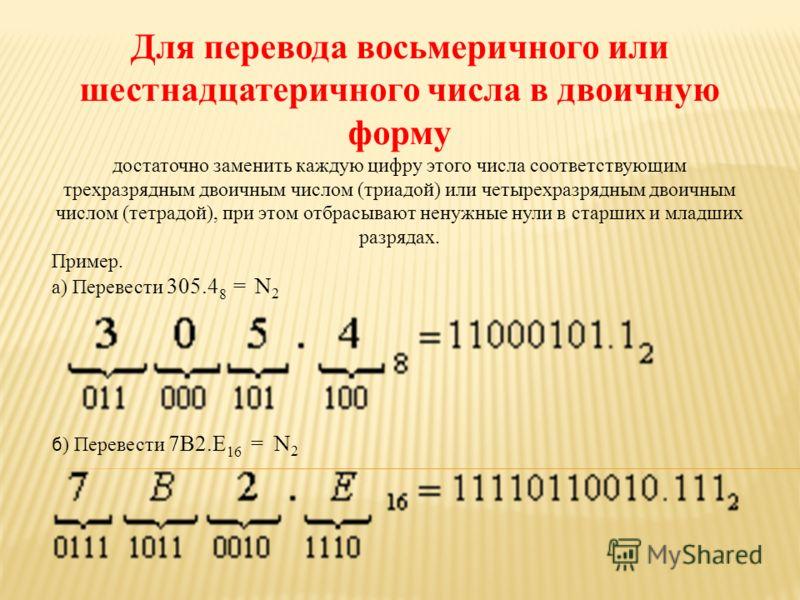 Для перевода восьмеричного или шестнадцатеричного числа в двоичную форму достаточно заменить каждую цифру этого числа соответствующим трехразрядным двоичным числом (триадой) или четырехразрядным двоичным числом (тетрадой), при этом отбрасывают ненужн