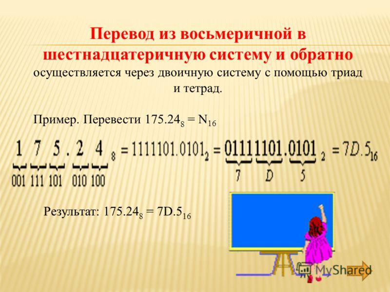 Перевод из восьмеричной в шестнадцатеричную систему и обратно осуществляется через двоичную систему с помощью триад и тетрад. Пример. Перевести 175.24 8 = N 16 Результат: 175.24 8 = 7D.5 16