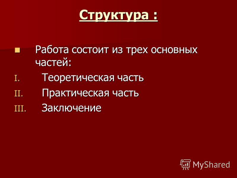 Структура : Работа состоит из трех основных частей: Работа состоит из трех основных частей: I. Теоретическая часть II. Практическая часть III. Заключение