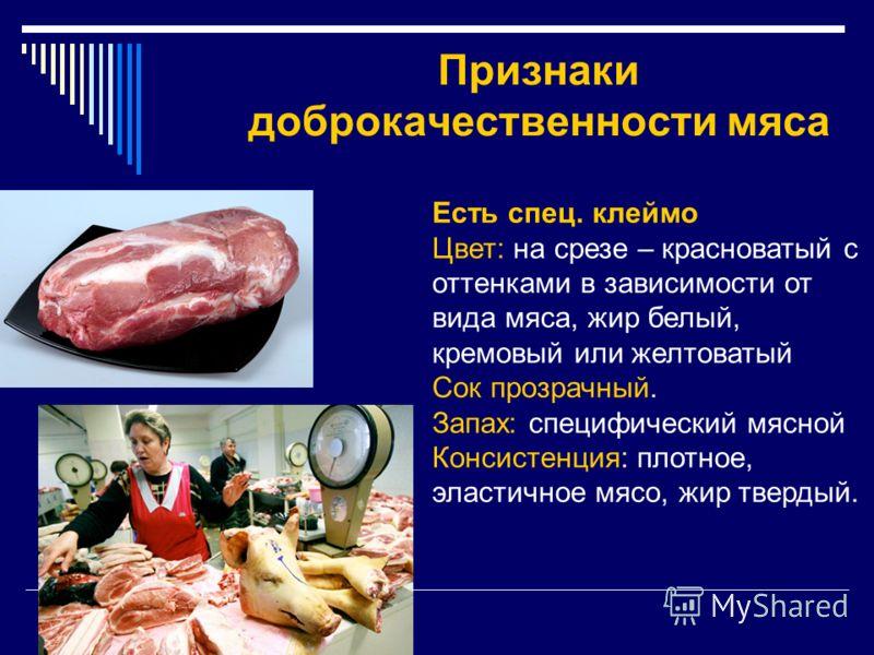 Признаки доброкачественности мяса Есть спец. клеймо Цвет: на срезе – красноватый с оттенками в зависимости от вида мяса, жир белый, кремовый или желтоватый Сок прозрачный. Запах: специфический мясной Консистенция: плотное, эластичное мясо, жир тверды
