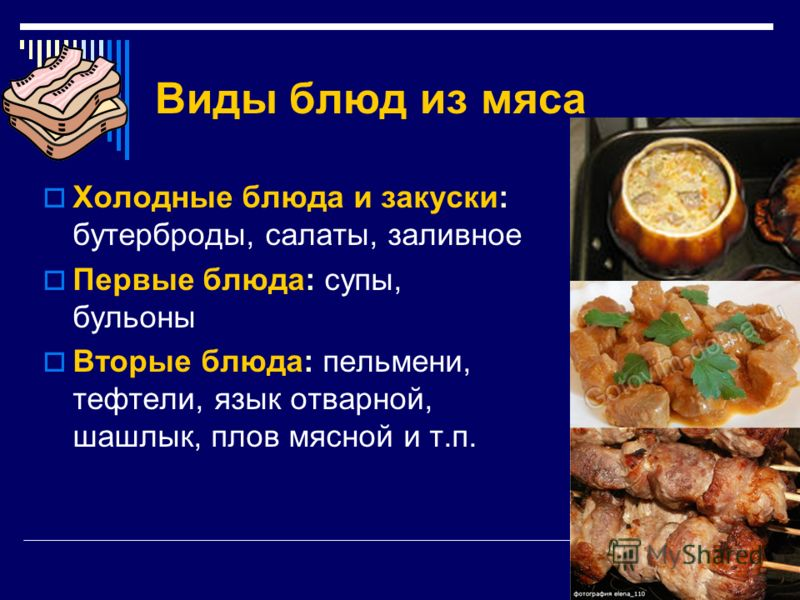 Виды блюд из мяса Холодные блюда и закуски: бутерброды, салаты, заливное Первые блюда: супы, бульоны Вторые блюда: пельмени, тефтели, язык отварной, шашлык, плов мясной и т.п.