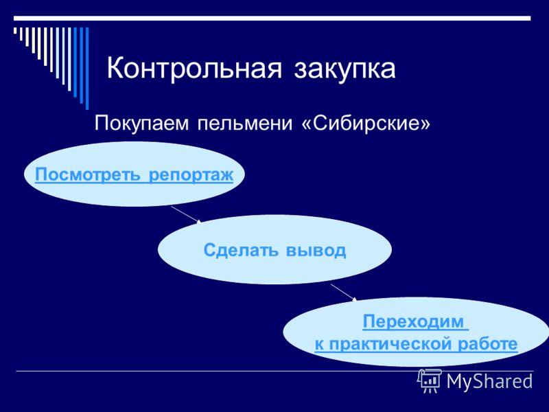 Контрольная закупка Покупаем пельмени «Сибирские» Посмотреть репортаж Сделать вывод Переходим к практической работе