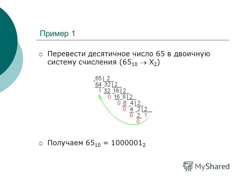 Пример 1 Перевести десятичное число 65 в двоичную систему счисления (65 10 Х 2 ) Получаем 65 10 = 1000001 2