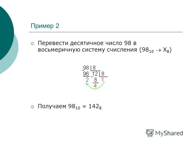 Пример 2 Перевести десятичное число 98 в восьмеричную систему счисления (98 10 Х 8 ) Получаем 98 10 = 142 8