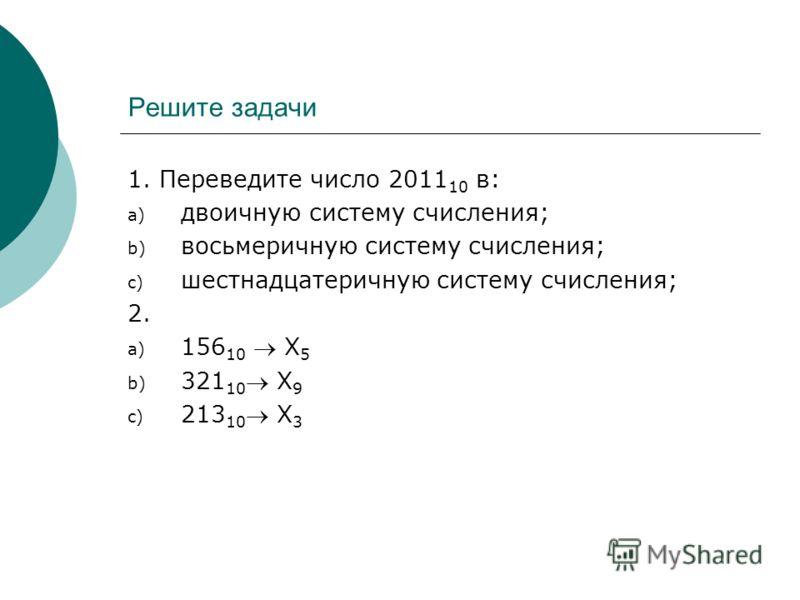 Решите задачи 1. Переведите число 2011 10 в: a) двоичную систему счисления; b) восьмеричную систему счисления; c) шестнадцатеричную систему счисления; 2. a) 156 10 Х 5 b) 321 10 Х 9 c) 213 10 Х 3