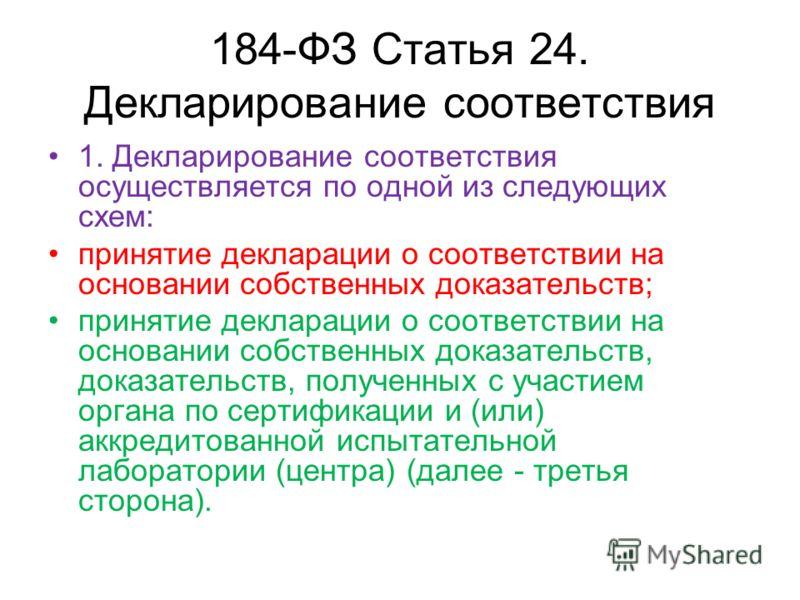 184-ФЗ Статья 24. Декларирование соответствия 1. Декларирование соответствия осуществляется по одной из следующих схем: принятие декларации о соответствии на основании собственных доказательств; принятие декларации о соответствии на основании собстве
