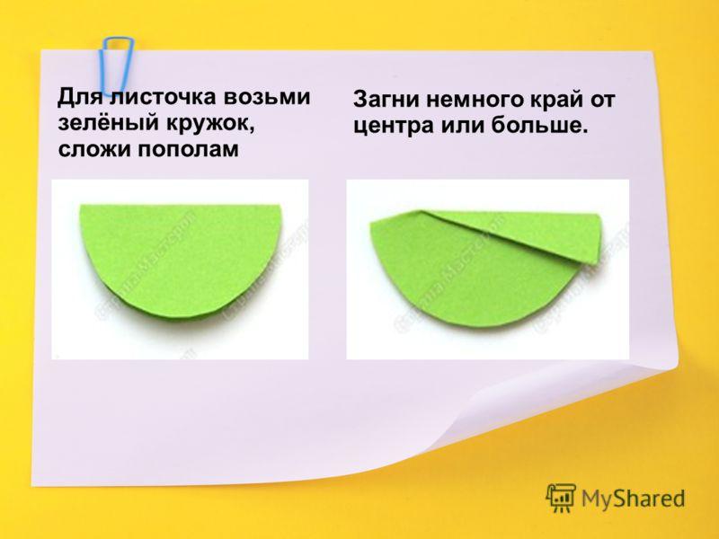 Для листочка возьми зелёный кружок, сложи пополам Загни немного край от центра или больше.