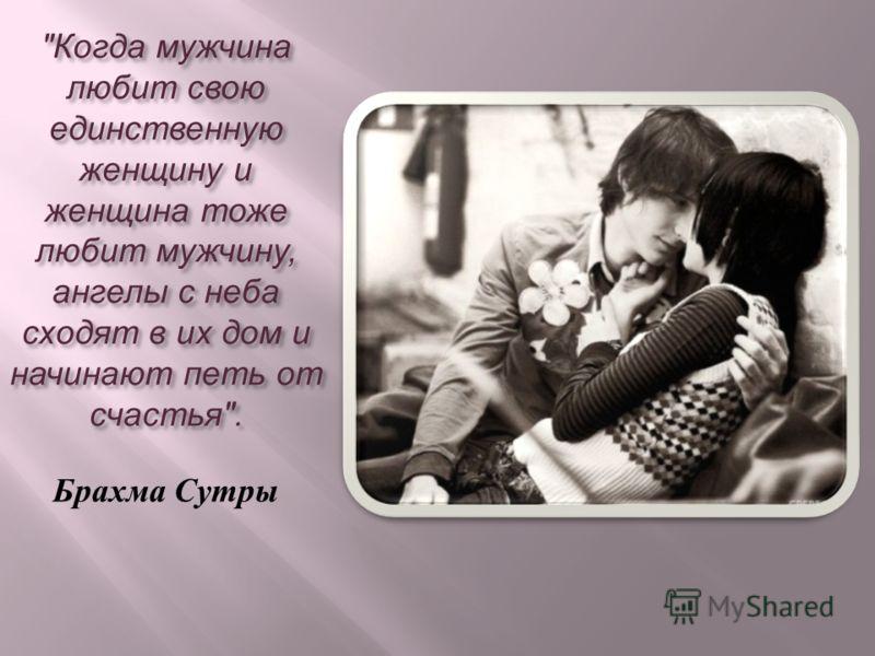 Когда мужчина любит свою единственную женщину и женщина тоже любит мужчину, ангелы с неба сходят в их дом и начинают петь от счастья . Брахма Сутры