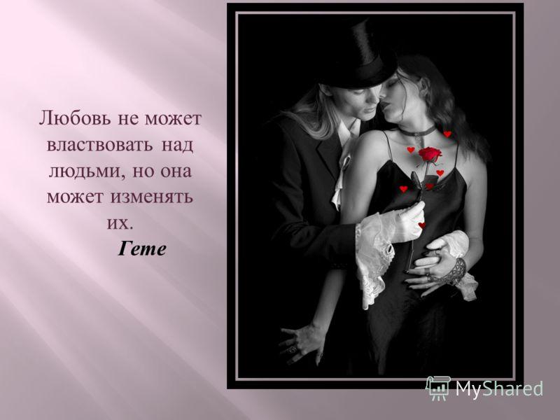 Любовь не может властвовать над людьми, но она может изменять их. Гете