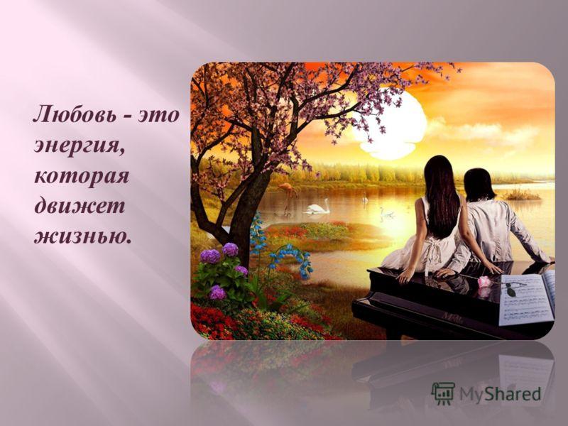 Любовь - это эне p гия, кото p ая движет жизнью.