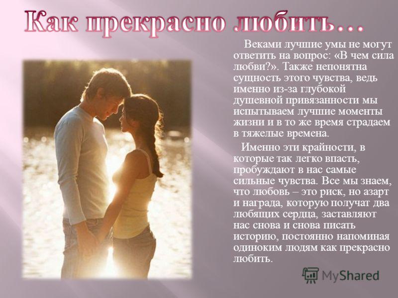Веками лучшие умы не могут ответить на вопрос : « В чем сила любви ?». Также непонятна сущность этого чувства, ведь именно из - за глубокой душевной привязанности мы испытываем лучшие моменты жизни и в то же время страдаем в тяжелые времена. Именно э