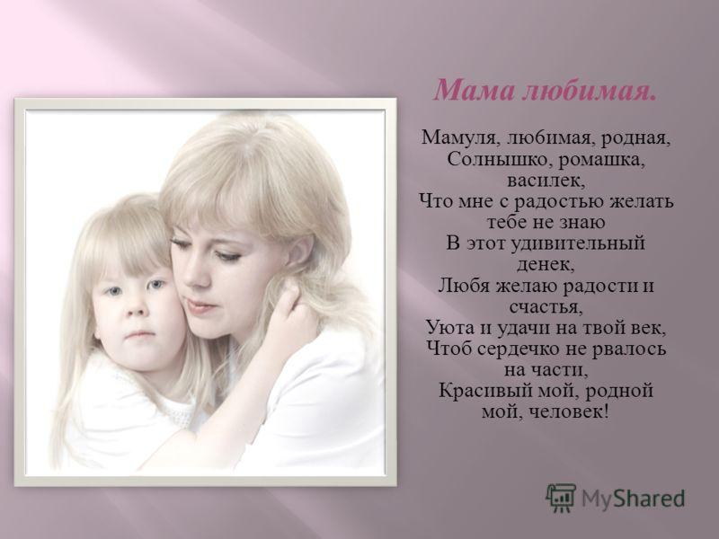 Мама любимая. Мамуля, лю 6 имая, родная, Солнышко, ромашка, василек, Что мне с радостью желать тебе не знаю В этот удивительный денек, Любя желаю радости и счастья, Уюта и удачи на твой век, Чтоб сердечко не рвалось на части, Красивый мой, родной мой