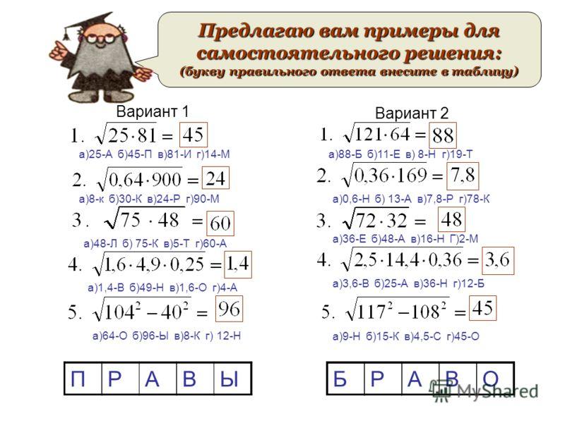 Вариант 1 Вариант 2 Предлагаю вам примеры для самостоятельного решения: (букву правильного ответа внесите в таблицу) а)25-А б)45-П в)81-И г)14-М а)8-к б)30-К в)24-Р г)90-М а)48-Л б) 75-К в)5-Т г)60-А а)1,4-В б)49-Н в)1,6-О г)4-А а)64-О б)96-Ы в)8-К г