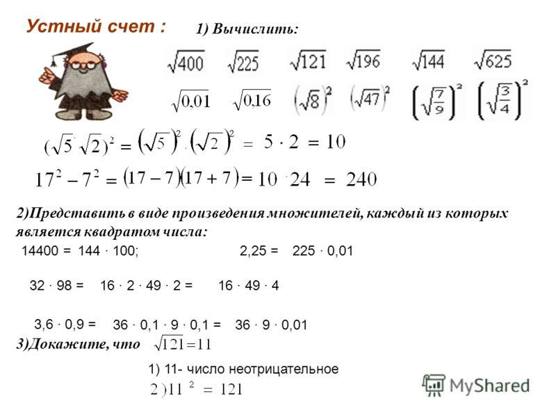 Устный счет : 1) Вычислить: 2)Представить в виде произведения множителей, каждый из которых является квадратом числа: 14400 =144 100;2,25 =225 0,01 32 98 =16 2 49 2 =16 49 4 3,6 0,9 = 36 0,1 9 0,1 =36 9 0,01 3)Докажите, что 1) 11- число неотрицательн