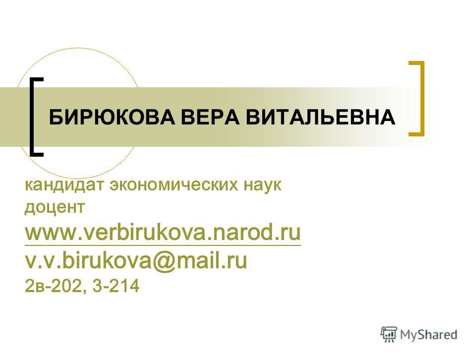 БИРЮКОВА ВЕРА ВИТАЛЬЕВНА кандидат экономических наук доцент www.verbirukova.narod.ru v.v.birukova@mail.ru 2в-202, 3-214