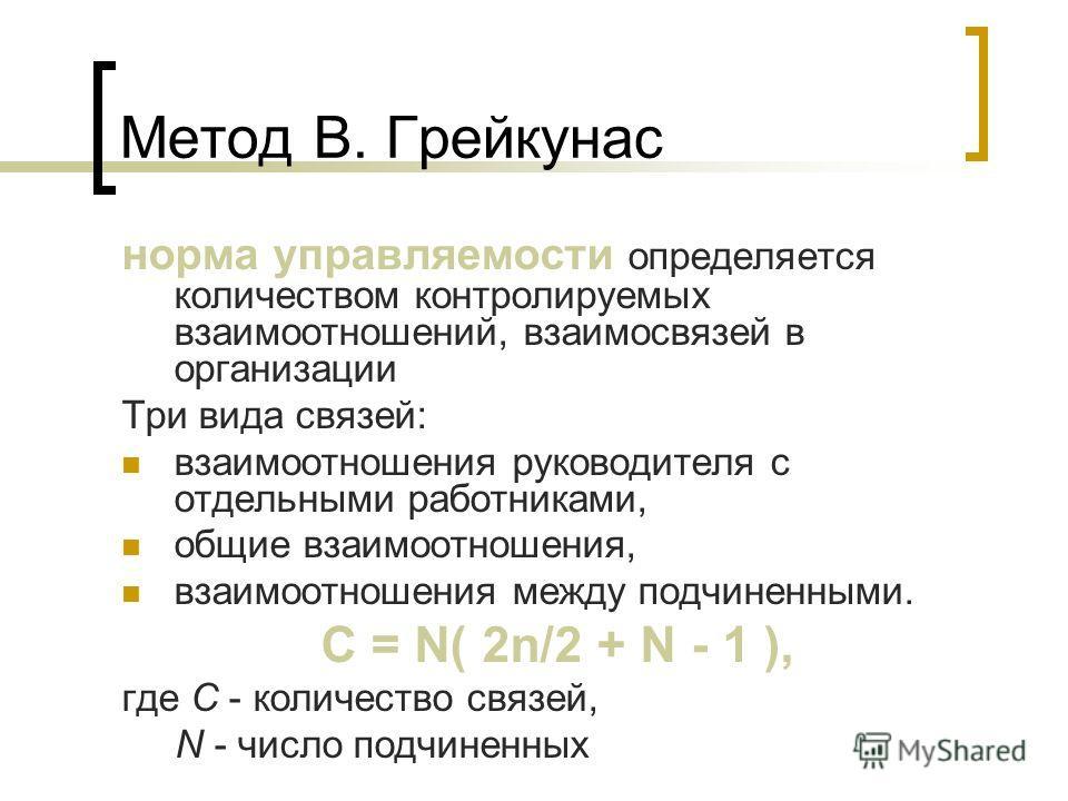 Метод В. Грейкунас норма управляемости определяется количеством контролируемых взаимоотношений, взаимосвязей в организации Три вида связей: взаимоотношения руководителя с отдельными работниками, общие взаимоотношения, взаимоотношения между подчиненны