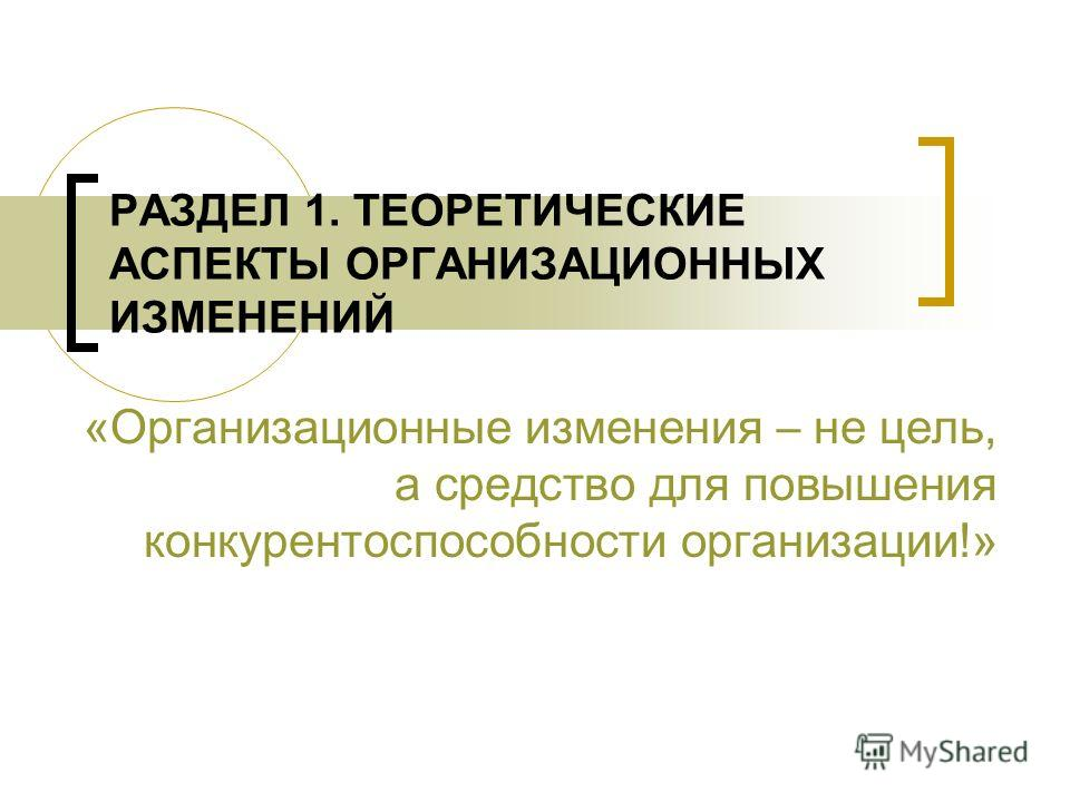РАЗДЕЛ 1. ТЕОРЕТИЧЕСКИЕ АСПЕКТЫ ОРГАНИЗАЦИОННЫХ ИЗМЕНЕНИЙ «Организационные изменения – не цель, а средство для повышения конкурентоспособности организации!»