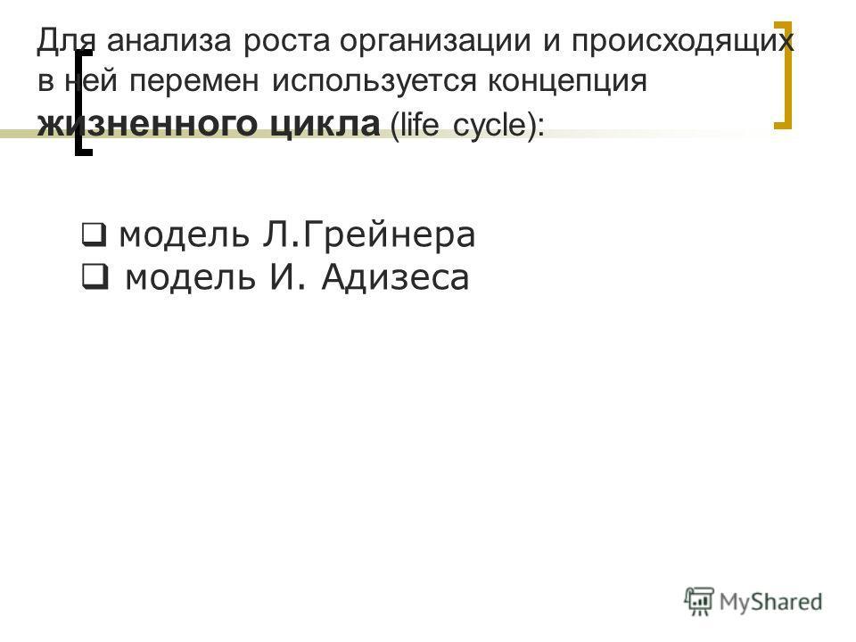 Для анализа роста организации и происходящих в ней перемен используется концепция жизненного цикла (life cycle): модель Л.Грейнера модель И. Адизеса