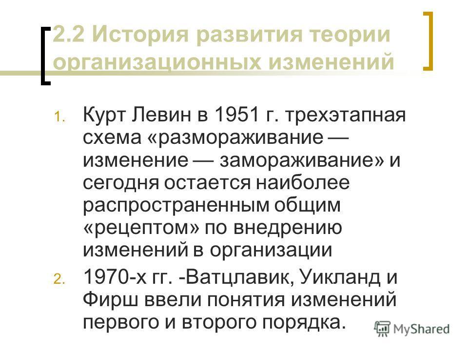 2.2 История развития теории организационных изменений 1. Курт Левин в 1951 г. трехэтапная схема «размораживание изменение замораживание» и сегодня остается наиболее распространенным общим «рецептом» по внедрению изменений в организации 2. 1970-х гг.
