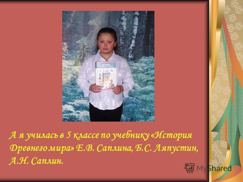 А я училась в 5 классе по учебнику «История Древнего мира» Е.В. Саплина, Б.С. Ляпустин, А.Н. Саплин.