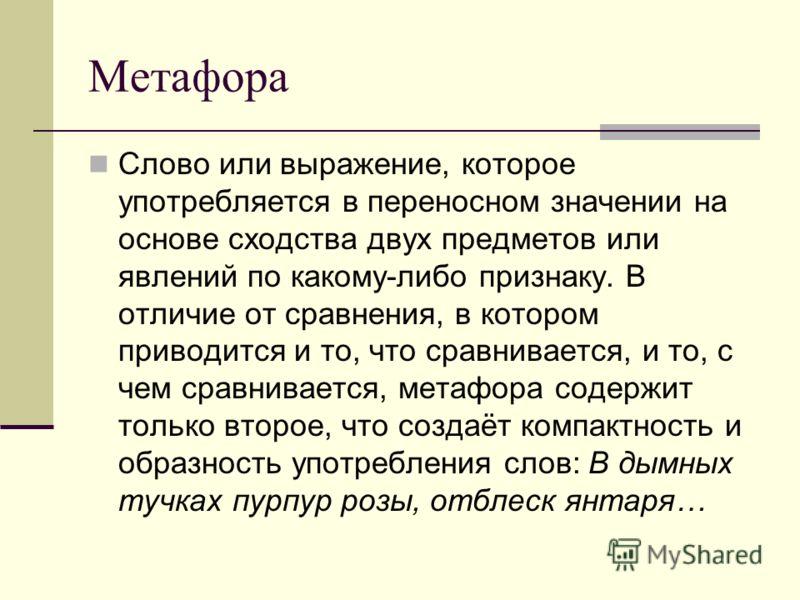 Метафора Слово или выражение, которое употребляется в переносном значении на основе сходства двух предметов или явлений по какому-либо признаку. В отличие от сравнения, в котором приводится и то, что сравнивается, и то, с чем сравнивается, метафора с