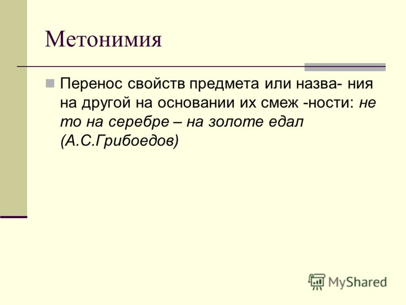 Метонимия Перенос свойств предмета или назва- ния на другой на основании их смеж -ности: не то на серебре – на золоте едал (А.С.Грибоедов)