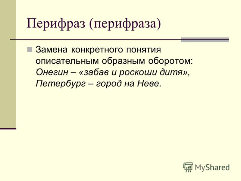 Перифраз (перифраза) Замена конкретного понятия описательным образным оборотом: Онегин – «забав и роскоши дитя», Петербург – город на Неве.