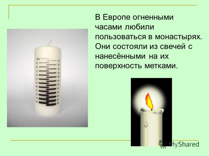 В Европе огненными часами любили пользоваться в монастырях. Они состояли из свечей с нанесёнными на их поверхность метками.