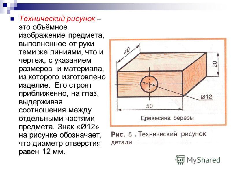 Технический рисунок – это объёмное изображение предмета, выполненное от руки теми же линиями, что и чертеж, с указанием размеров и материала, из которого изготовлено изделие. Его строят приближенно, на глаз, выдерживая соотношения между отдельными ча