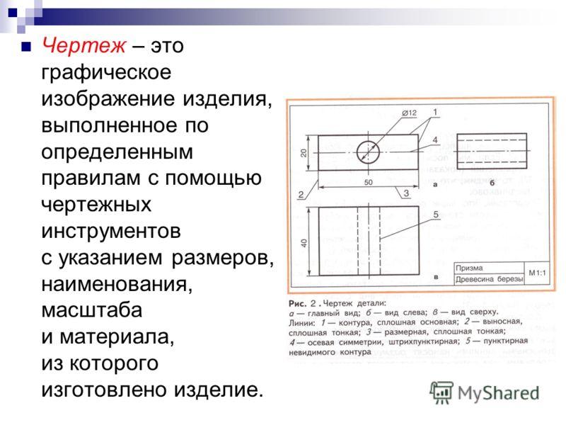 Чертеж – это графическое изображение изделия, выполненное по определенным правилам с помощью чертежных инструментов с указанием размеров, наименования, масштаба и материала, из которого изготовлено изделие.