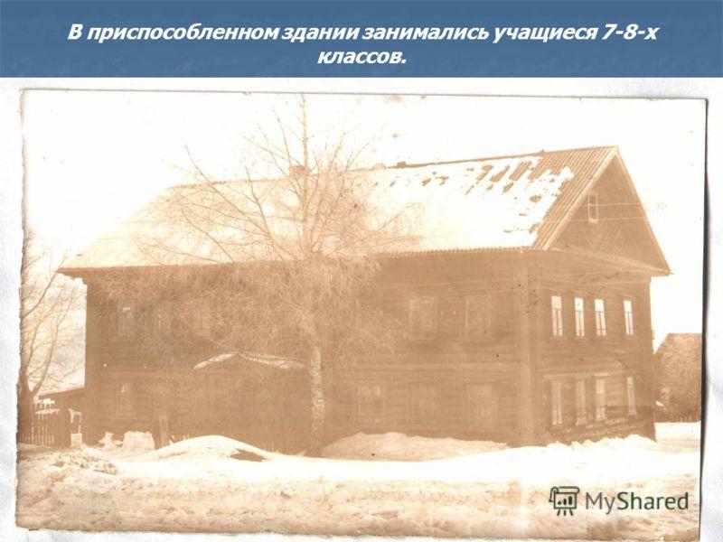 В приспособленном здании занимались учащиеся 7-8-х классов.