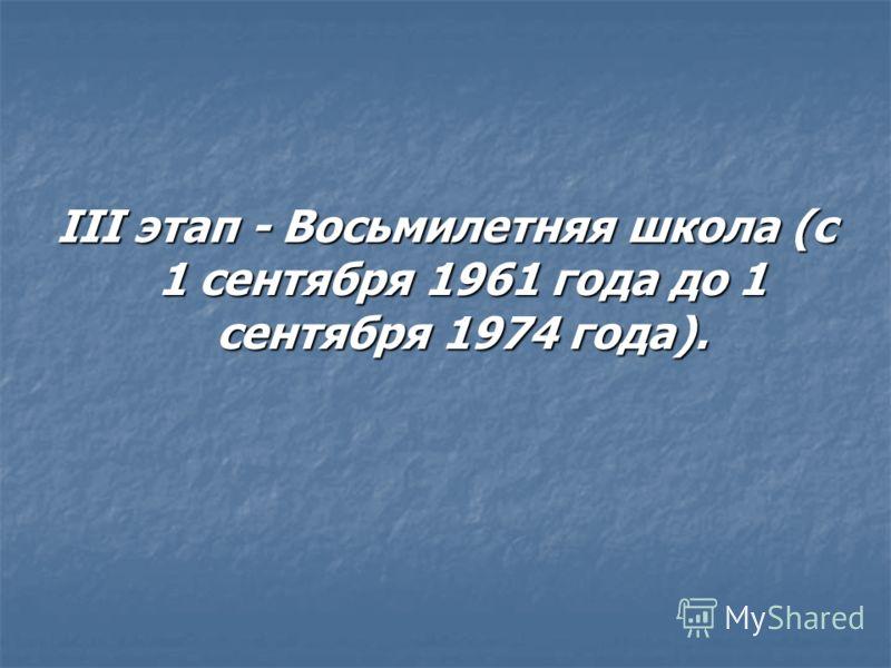 III этап - Восьмилетняя школа (с 1 сентября 1961 года до 1 сентября 1974 года).