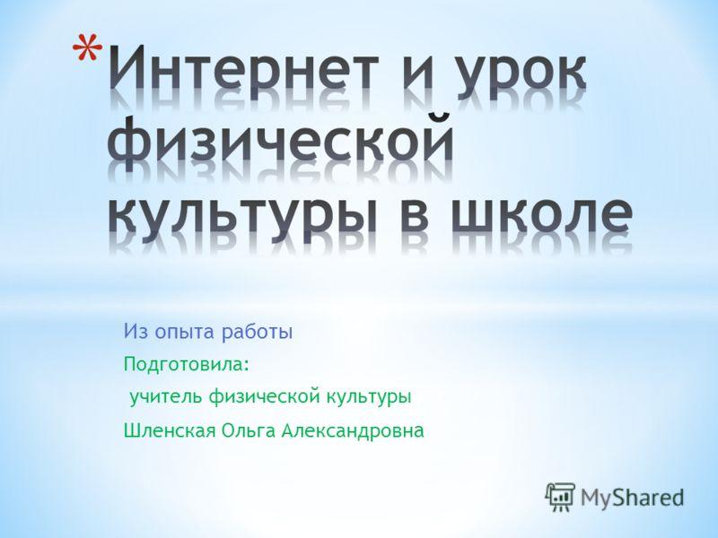 Из опыта работы Подготовила: учитель физической культуры Шленская Ольга Александровн а