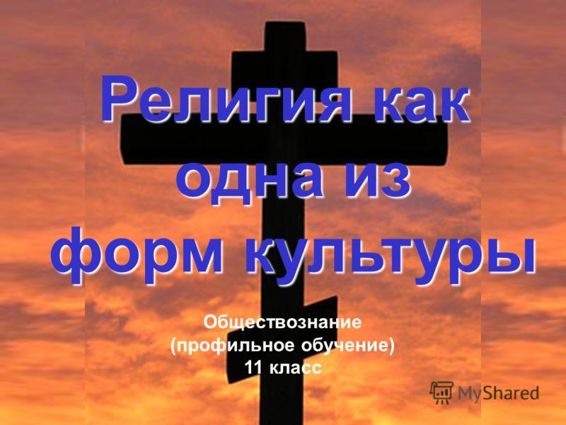 Религия как одна из одна из форм культуры форм культуры Обществознание (профильное обучение) 11 класс