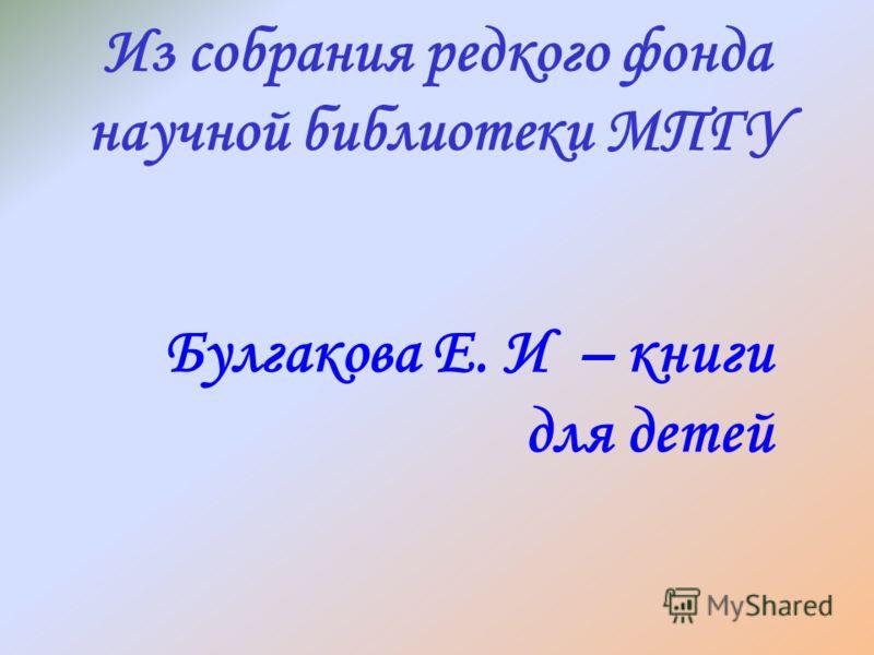 Булгакова Е. И – книги для детей Из собрания редкого фонда научной библиотеки МПГУ