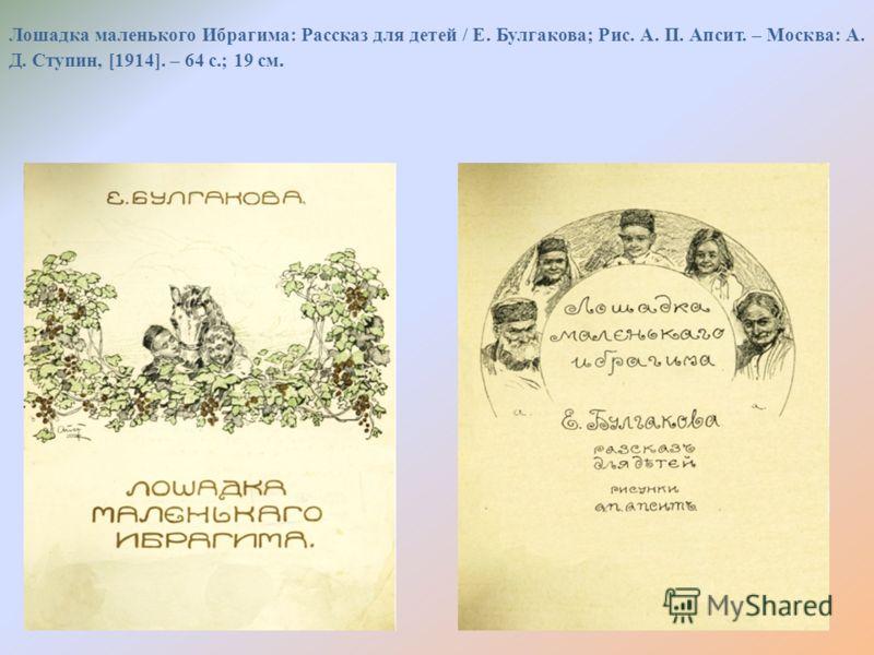 Лошадка маленького Ибрагима: Рассказ для детей / Е. Булгакова; Рис. А. П. Апсит. – Москва: А. Д. Ступин, [1914]. – 64 с.; 19 см.